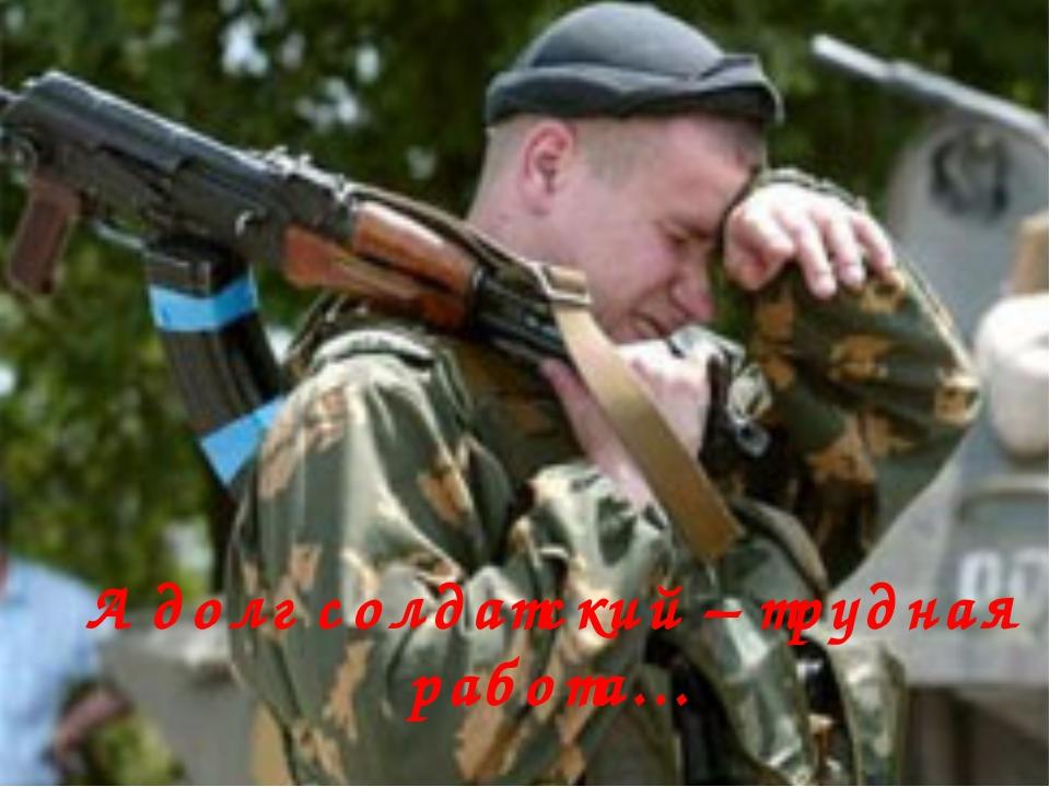 А долг солдатский – трудная работа…