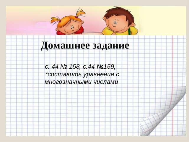 Домашнее задание с. 44 № 158, с.44 №159, *составить уравнение с многозначным...