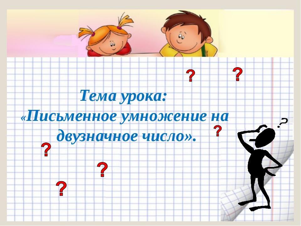Тема урока: «Письменное умножение на двузначное число».