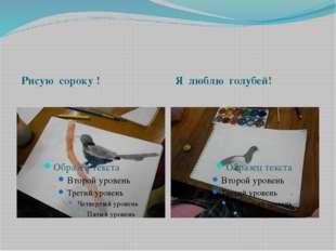 Рисую сороку ! Я люблю голубей!