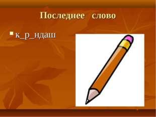 Последнее слово к_р_ндаш
