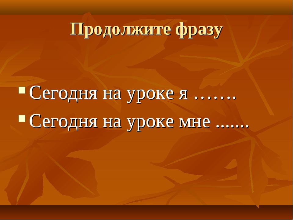 Продолжите фразу Сегодня на уроке я ……. Сегодня на уроке мне .......