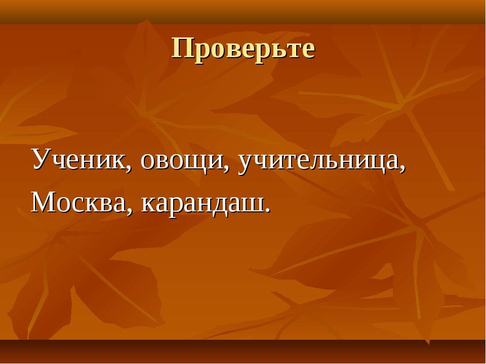 Проверьте Ученик, овощи, учительница, Москва, карандаш.