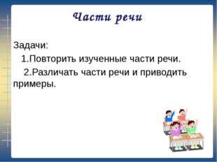 Части речи Задачи: 1.Повторить изученные части речи. 2.Различать части речи и