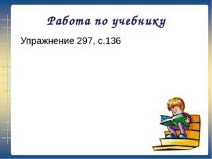 Работа по учебнику Упражнение 297, с.136
