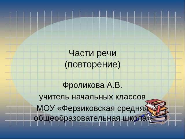 Части речи (повторение) Фроликова А.В. учитель начальных классов МОУ «Ферзико...