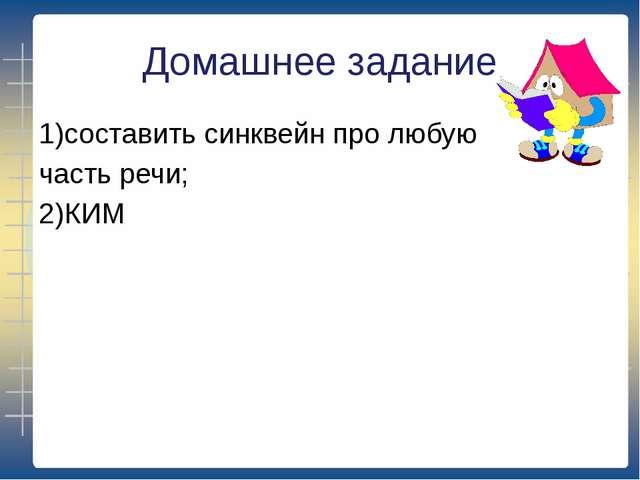 Домашнее задание 1)составить синквейн про любую часть речи; 2)КИМ