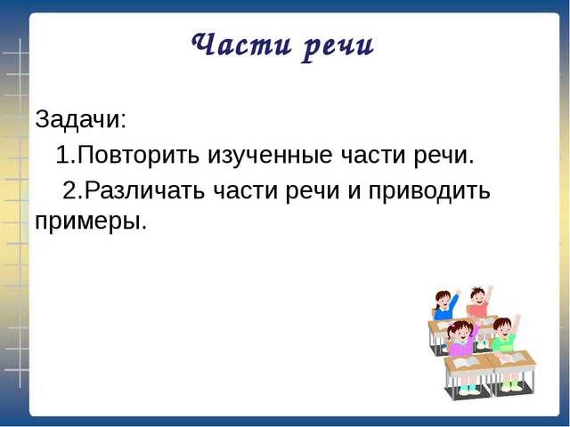 Части речи Задачи: 1.Повторить изученные части речи. 2.Различать части речи и...