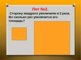 Лот №2. Сторону квадрата увеличили в 2 раза. Во сколько раз увеличится его пл