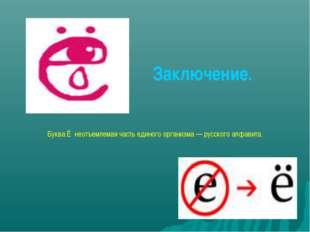 Заключение. Буква Ё неотъемлемая часть единого организма — русского алфавита.