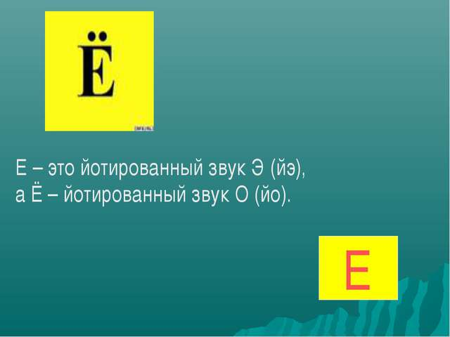 Е – это йотированный звук Э (йэ), а Ё – йотированный звук О (йо). Е