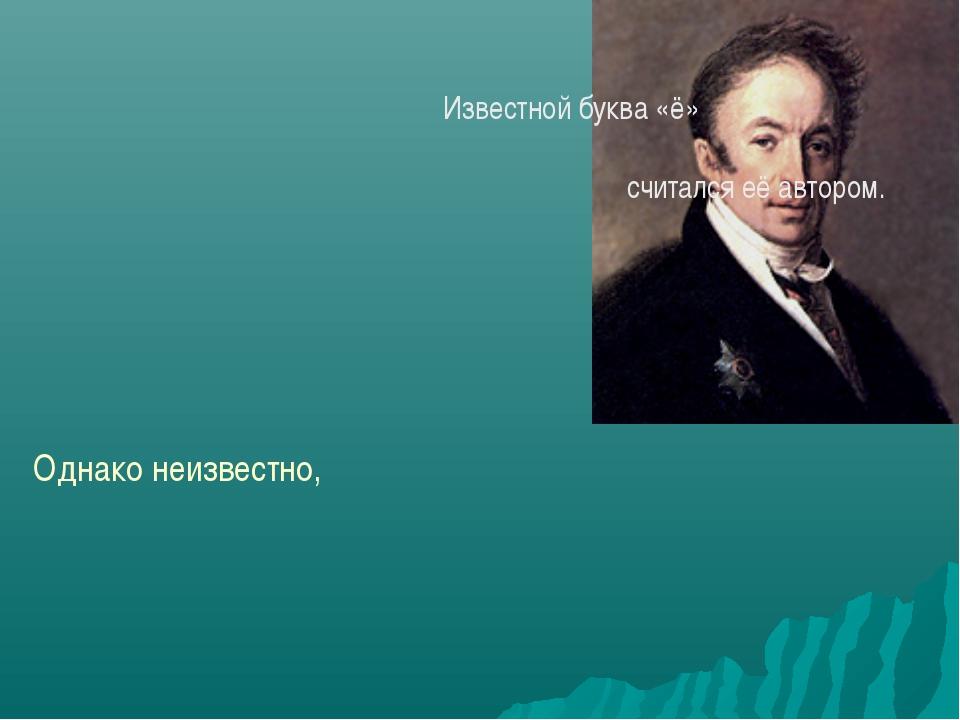 Известной буква «ё» стала благодаря Н.М.Карамзину, в связи с чем он до неда...