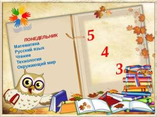 5 4 3 ПОНЕДЕЛЬНИК Математика Русский язык Чтение Технология Окружающий мир