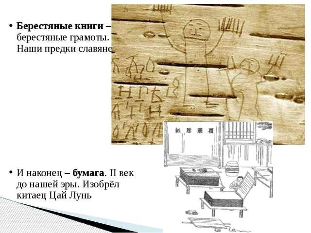 Берестяные книги – берестяные грамоты. Наши предки славяне. И наконец – бумаг...