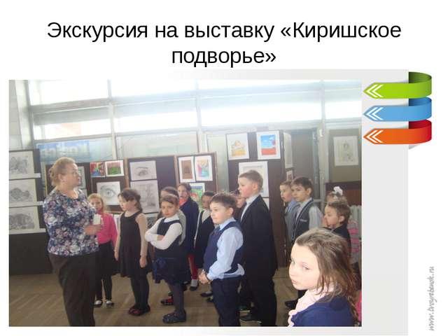 Экскурсия на выставку «Киришское подворье»