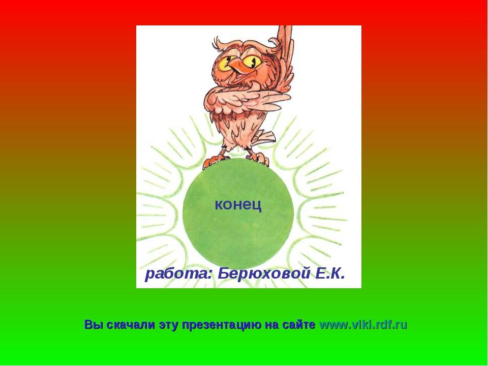 конец работа: Берюховой Е.К. Вы скачали эту презентацию на сайте www.viki.rdf...