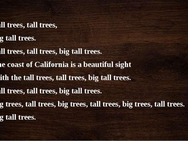 Tall trees, tall trees, Big tall trees. Tall trees, tall trees, big tall tree...