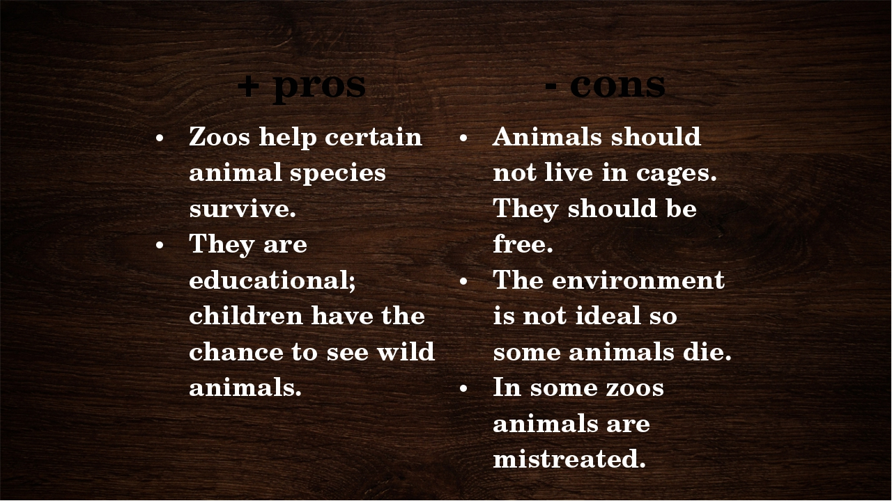 + pros - cons Zoos help certain animal species survive. They are educational;...
