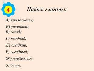 Найти глаголы: А) приласкать; Б) утащить; В) заезд; Г) поздний; Д) сладкий; Е