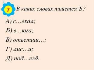В каких словах пишется Ъ? А) с…ехал; Б) в…юга; В) ответиш…; Г) лис…и; Д) под…