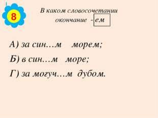 В каком словосочетании окончание - ем А) за син…м морем; Б) в син…м море; Г)