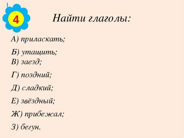 Найти глаголы: А) приласкать; Б) утащить; В) заезд; Г) поздний; Д) сладкий; Е...