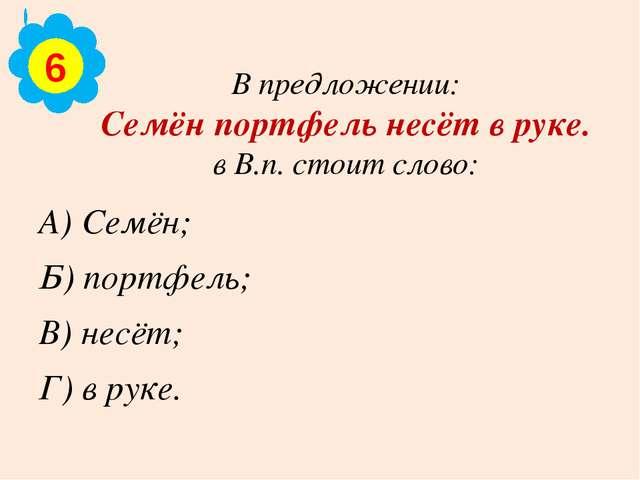 В предложении: Семён портфель несёт в руке. в В.п. стоит слово: А) Семён; Б)...