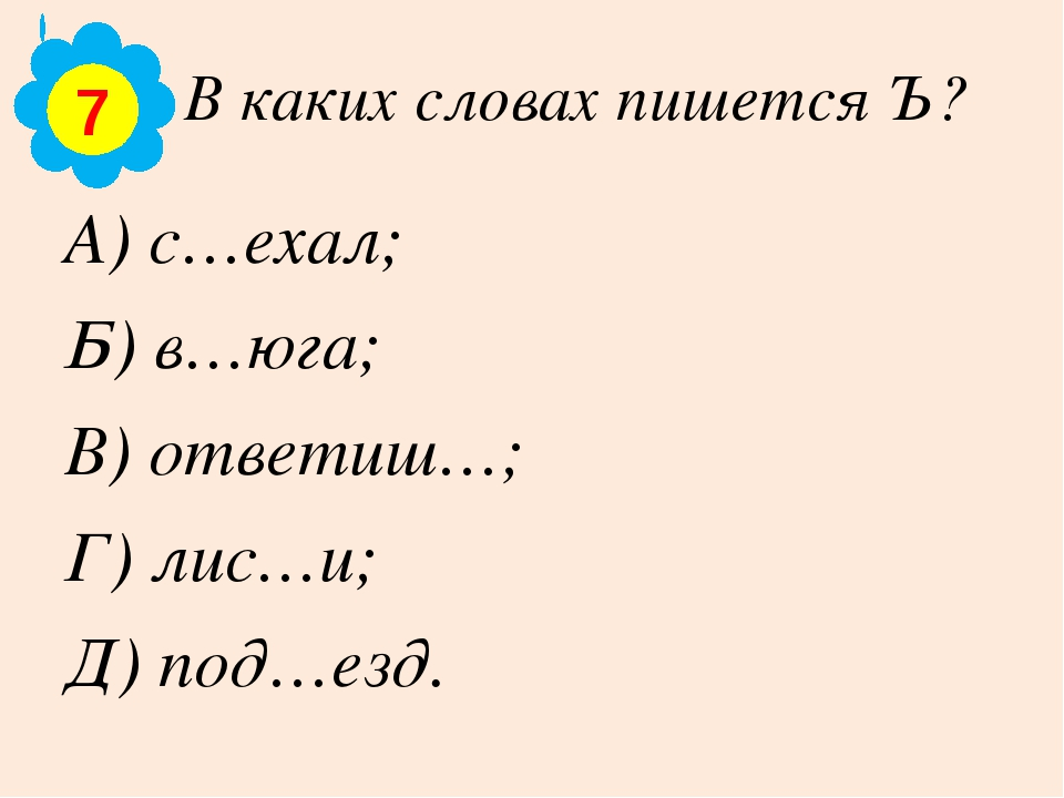 В каких словах пишется Ъ? А) с…ехал; Б) в…юга; В) ответиш…; Г) лис…и; Д) под…...