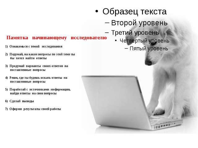 Памятка начинающему исследователю  1) Ознакомься с темой исследования  2)...