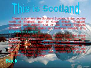 There is nowhere like Scotland.Scotland is the country north of England, par