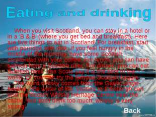 When you visit Scotland, you can stay in a hotel or in a 'B & B' (where you