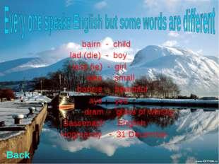 bairn - child lad (die) - boy lass (ie) - girl wee - small bonnie - beautifu