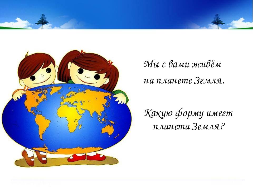 Мы с вами живём на планете Земля. Какую форму имеет планета Земля?