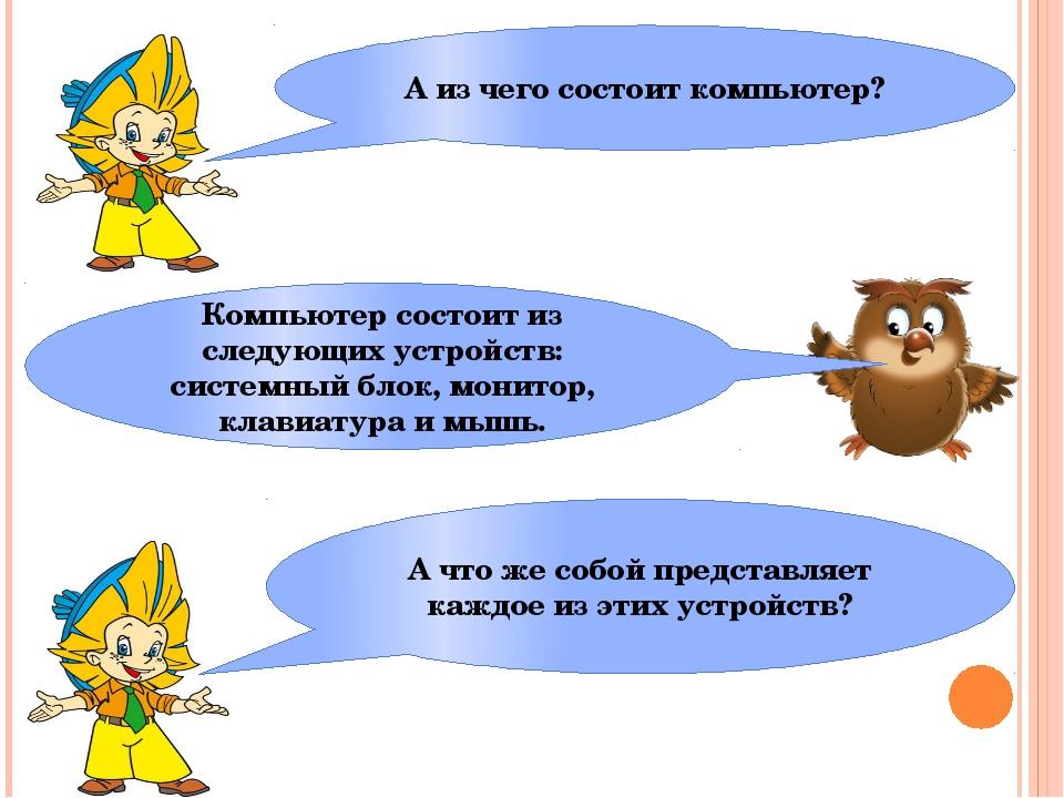 А из чего состоит компьютер? Компьютер состоит из следующих устройств: систем...