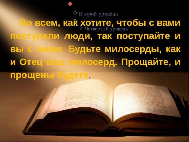 Во всем, как хотите, чтобы с вами поступали люди, так поступайте и вы с ним...