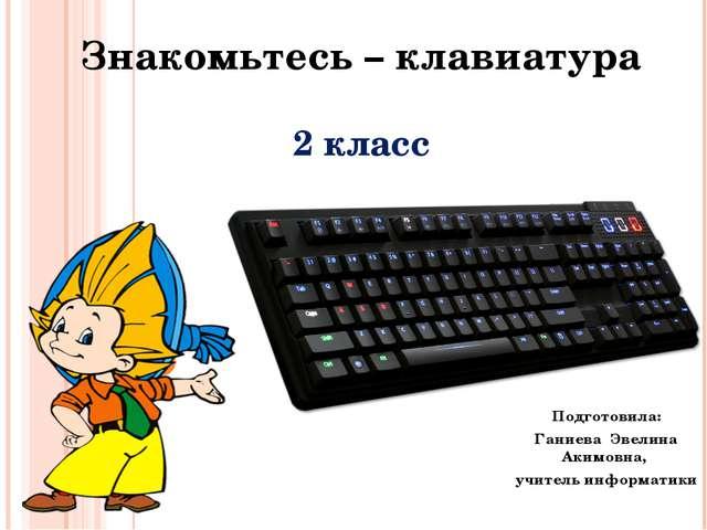 Знакомьтесь – клавиатура 2 класс Подготовила: Ганиева Эвелина Акимовна, учите...