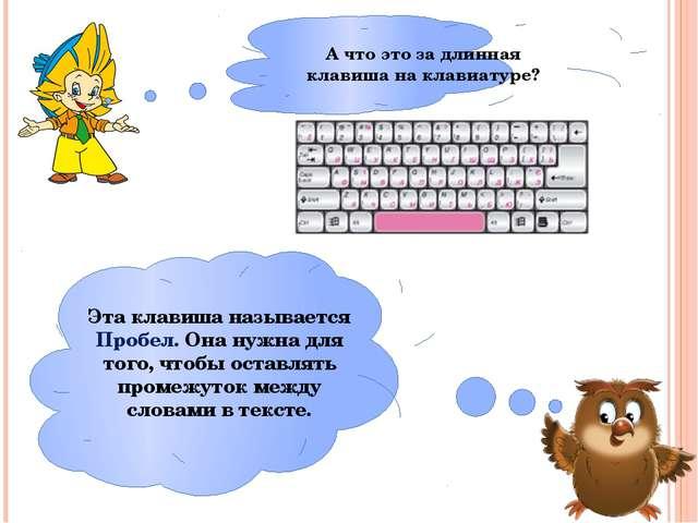 А что это за длинная клавиша на клавиатуре? Эта клавиша называется Пробел. Он...