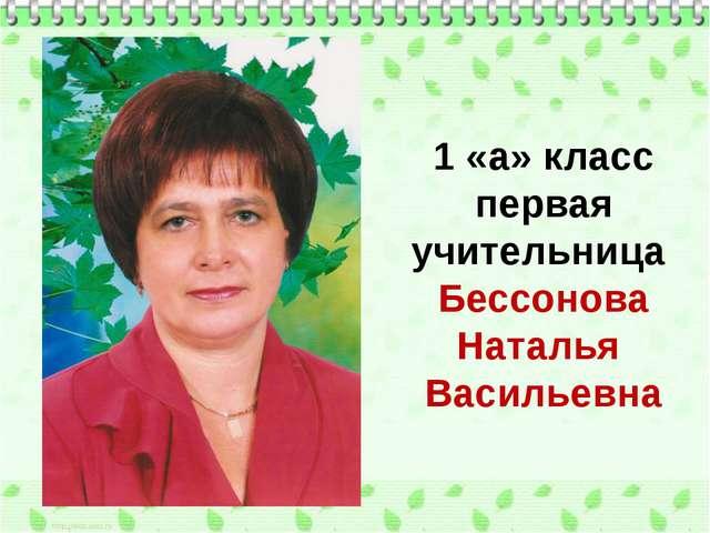 1 «а» класс первая учительница Бессонова Наталья Васильевна