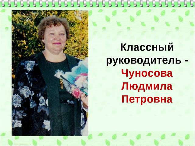 Классный руководитель - Чуносова Людмила Петровна