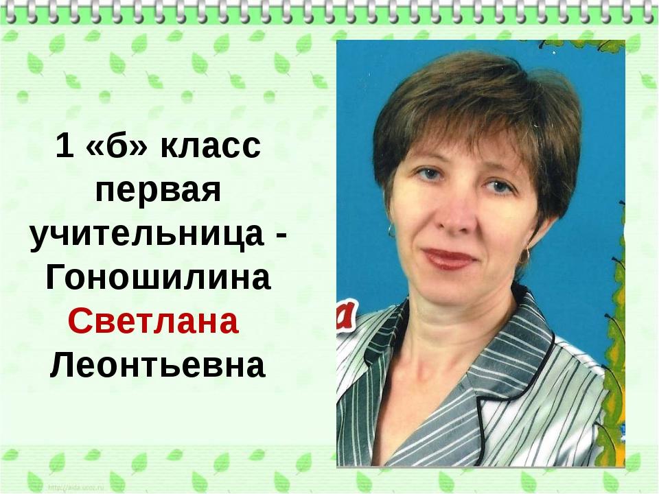 1 «б» класс первая учительница - Гоношилина Светлана Леонтьевна
