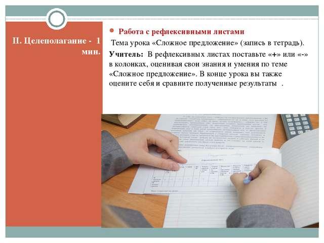 II. Целеполагание - 1 мин. Работа с рефлексивными листами Тема урока «Сложно...