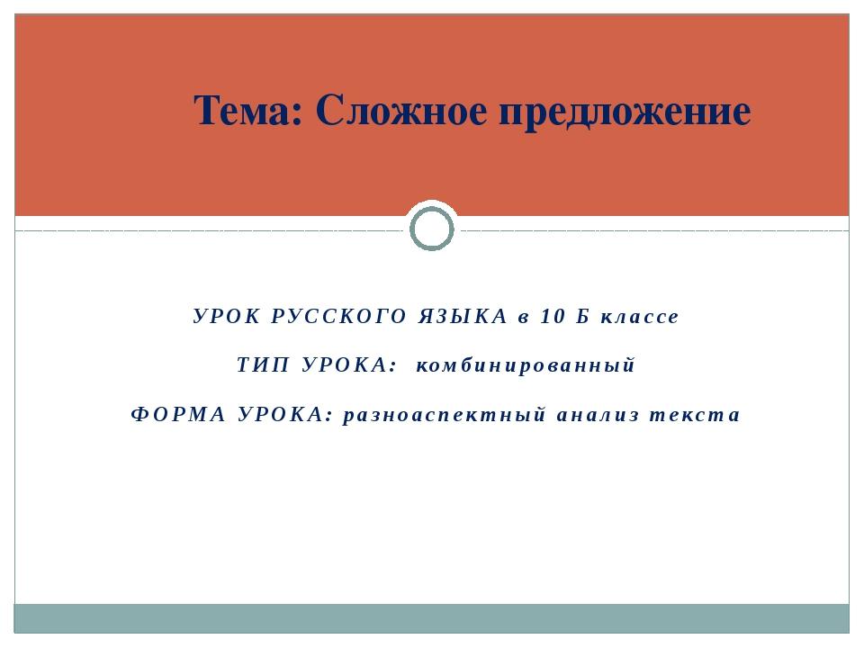 УРОК РУССКОГО ЯЗЫКА в 10 Б классе ТИП УРОКА: комбинированный ФОРМА УРОКА: ра...