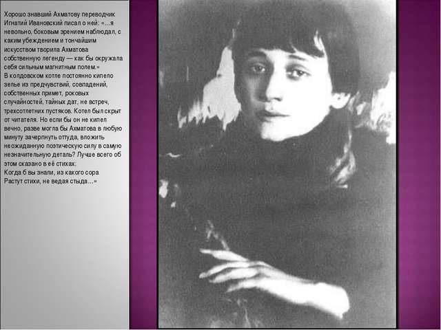 Хорошо знавший Ахматову переводчик Игнатий Ивановский писал о ней: «…я неволь...