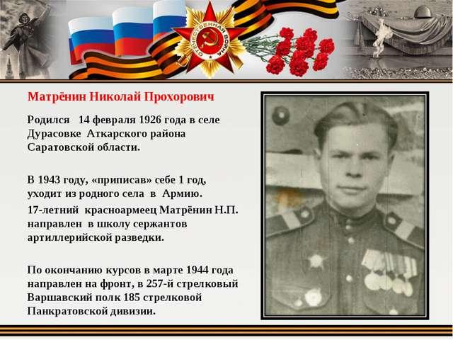 Матрёнин Николай Прохорович Родился 14 февраля 1926 года в селе Дурасовке Атк...