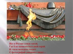 Нет в России семьи такой, Где б не памятен был свой герой. И глаза молодых со