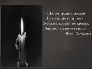 «Поэтов травили, ловили На слове, им сети плели; Куражась, корнали им крылья,