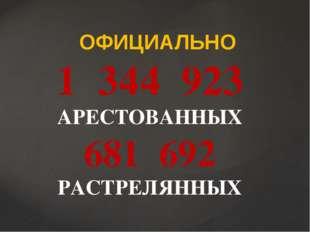 ОФИЦИАЛЬНО 1 344 923 АРЕСТОВАННЫХ 681 692 РАСТРЕЛЯННЫХ