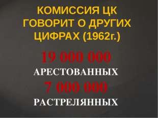 КОМИССИЯ ЦК ГОВОРИТ О ДРУГИХ ЦИФРАХ (1962г.) 19 000 000 АРЕСТОВАННЫХ 7 000 00