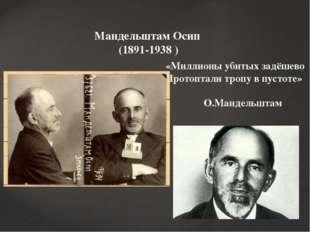 Мандельштам Осип (1891-1938 ) «Миллионы убитых задёшево Протоптали тропу в пу