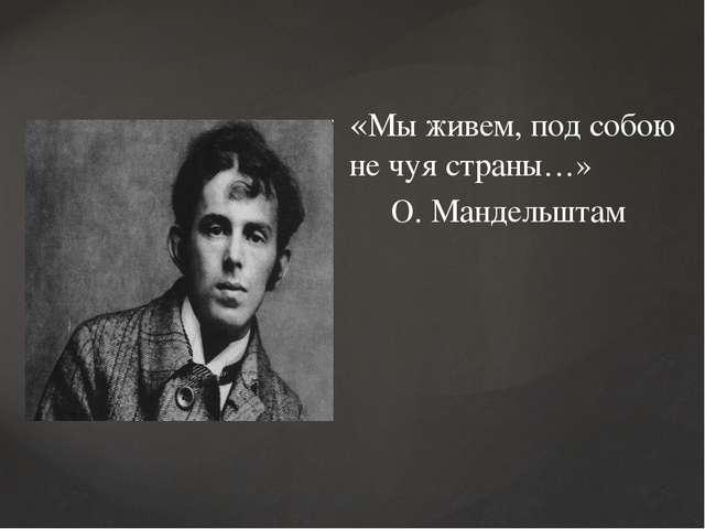 «Мы живем, под собою не чуя страны…» О. Мандельштам